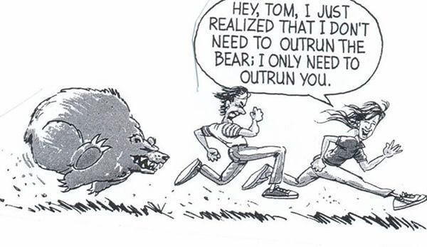 """Hey Tom, I just realized that I dont need to outrun the bear; I only need to outrun you."""