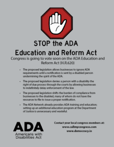 An image of a bright red stop sign with a hand in the middle STOP the ADA Education and Reform Act Congress is going to vote soon on the ADA Education and Reform Act (H.R.620) The proposed legislation allows businesses to ignore ADA requirements until a notification is sent by a disabled person, undermining the spirit of the ADA The proposed legislation denies a person with a disability the right of due process through the courts by allowing businesses to indefinitely delay enforcement of the law The proposed legislation shifts the burden of compliance from businesses to the disabled, many of whom do not have the resources to issue a proper notification The ADA Network already provides ADA training and education; setting up an additional education program at the Department of Justice is unnecessary and wasteful Contact your local congress members at: www.callmycongress.com www.democracy.io An image of an ADA logo